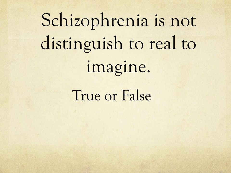 Schizophrenia is not distinguish to real to imagine. True or False