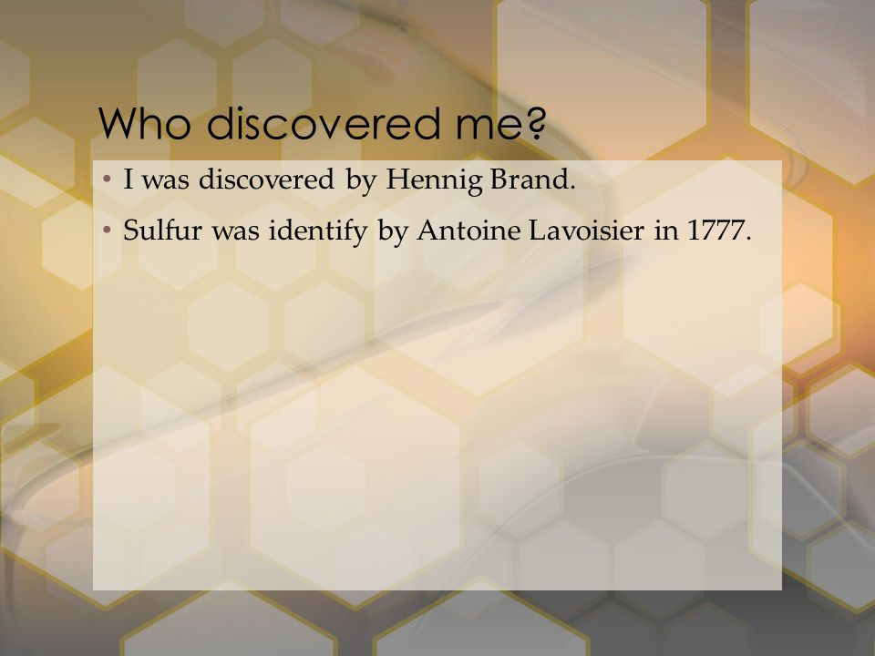 I was discovered by Hennig Brand. Sulfur was identify by Antoine Lavoisier in 1777. Who discovered me?