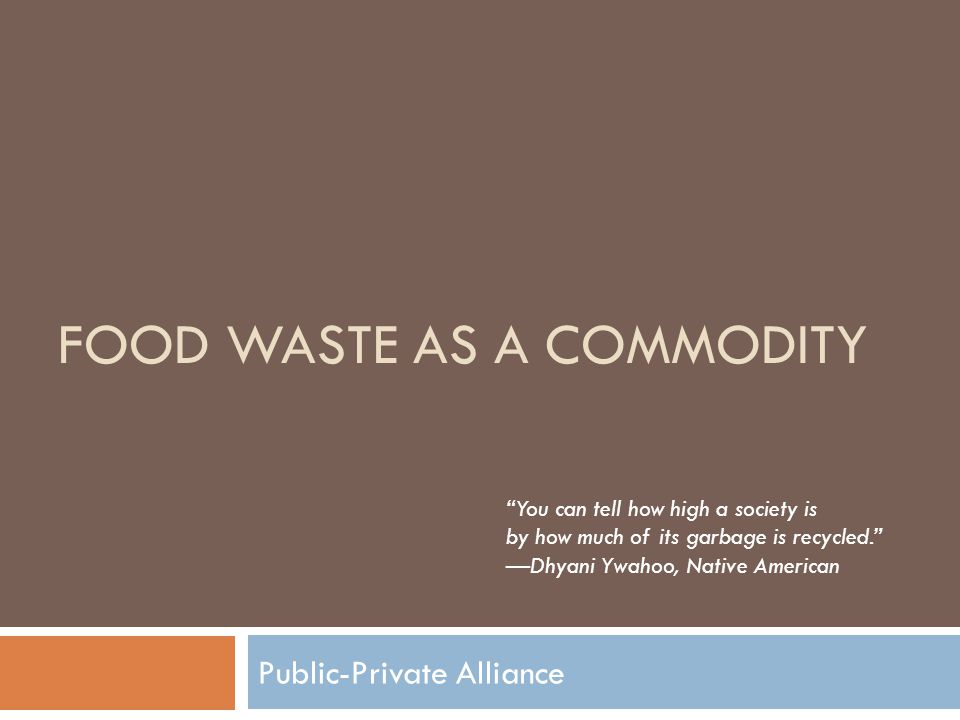 "FOOD WASTE AS A COMMODITY Public-Private Alliance ""You can tell how high a society is by how much of its garbage is recycled."" —Dhyani Ywahoo, Native"