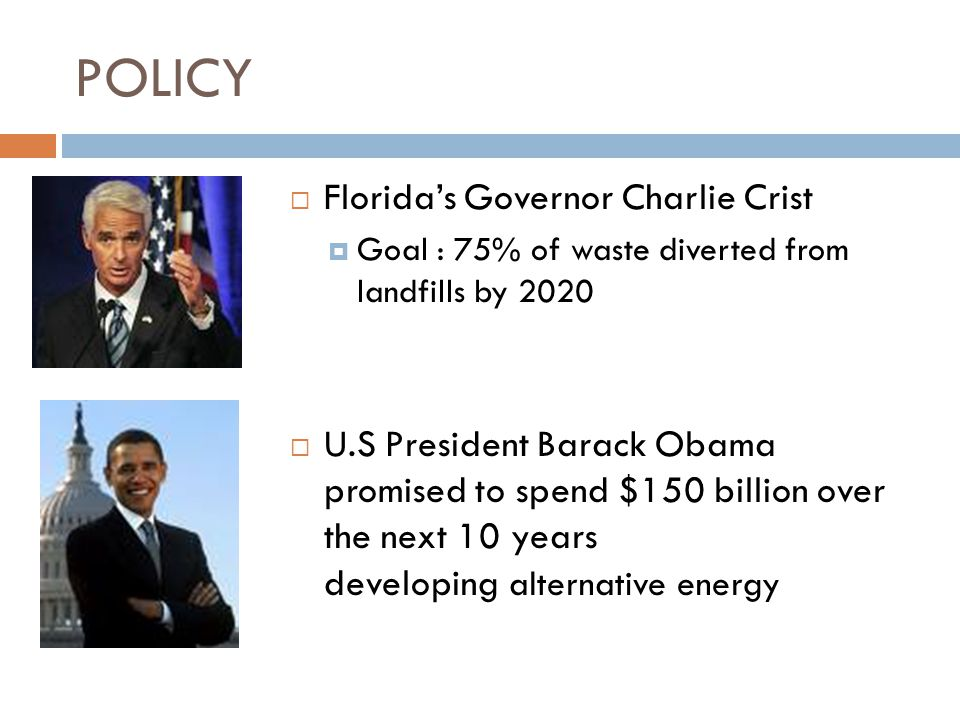 POLICY  Florida's Governor Charlie Crist  Goal : 75% of waste diverted from landfills by 2020  U.S President Barack Obama promised to spend $150 bi