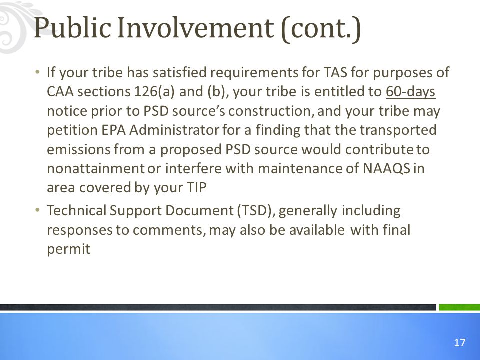 17 If your tribe has satisfied requirements for TAS for purposes of CAA sections 126(a) and (b), your tribe is entitled to 60-days notice prior to PSD source's construction, and your tribe may petition EPA Administrator for a finding that the transported emissions from a proposed PSD source would contribute to nonattainment or interfere with maintenance of NAAQS in area covered by your TIP Technical Support Document (TSD), generally including responses to comments, may also be available with final permit Public Involvement (cont.)