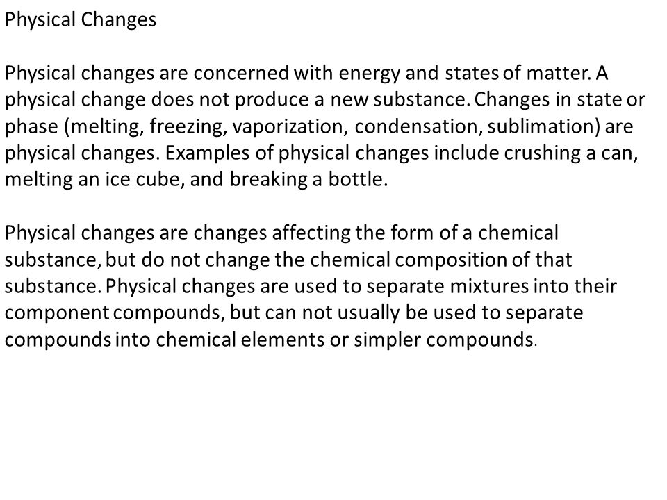 Physical Changes Physical changes are concerned with energy and states of matter. A physical change does not produce a new substance. Changes in state