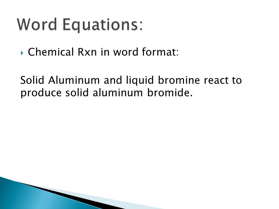  Chemical Rxn in word format: Solid Aluminum and liquid bromine react to produce solid aluminum bromide.