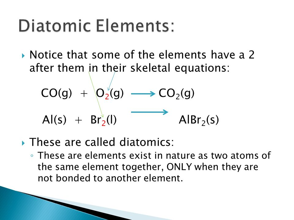  Notice that some of the elements have a 2 after them in their skeletal equations:  These are called diatomics: ◦ These are elements exist in nature as two atoms of the same element together, ONLY when they are not bonded to another element.