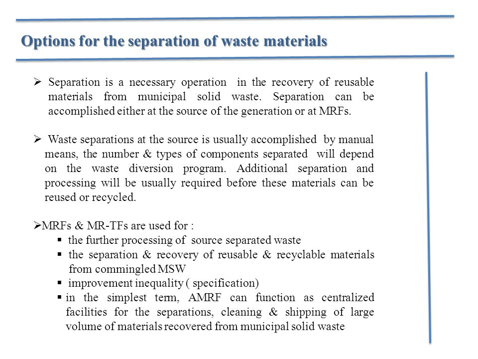 Options for the separation of waste materials  Separation is a necessary operation in the recovery of reusable materials from municipal solid waste.