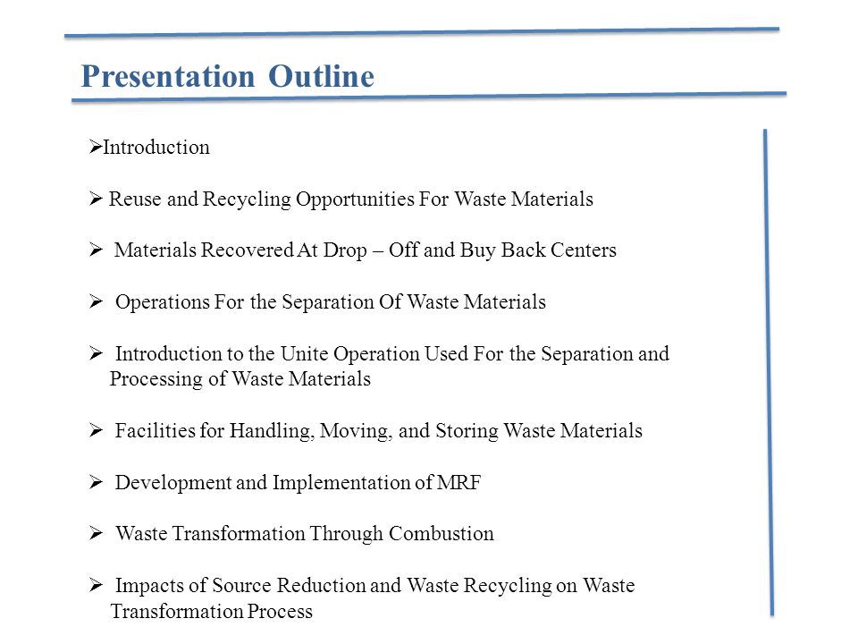 Presentation Outline  Introduction  Reuse and Recycling Opportunities For Waste Materials  Materials Recovered At Drop – Off and Buy Back Centers  Operations For the Separation Of Waste Materials  Introduction to the Unite Operation Used For the Separation and Processing of Waste Materials  Facilities for Handling, Moving, and Storing Waste Materials  Development and Implementation of MRF  Waste Transformation Through Combustion  Impacts of Source Reduction and Waste Recycling on Waste Transformation Process