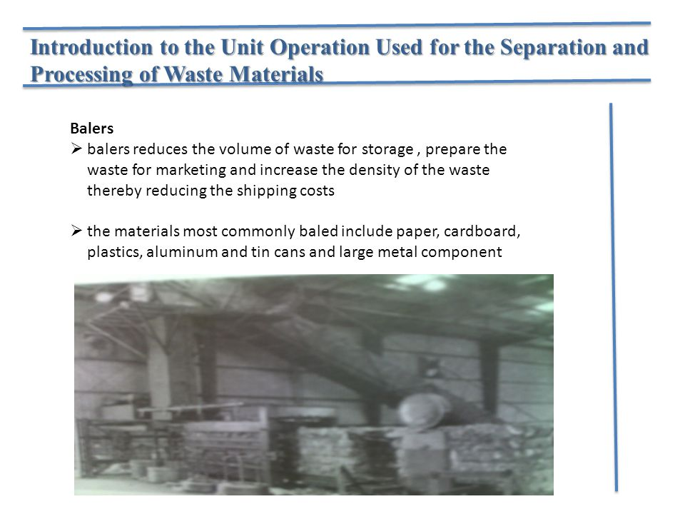 Introduction to the Unit Operation Used for the Separation and Processing of Waste Materials Balers  balers reduces the volume of waste for storage, prepare the waste for marketing and increase the density of the waste thereby reducing the shipping costs  the materials most commonly baled include paper, cardboard, plastics, aluminum and tin cans and large metal component