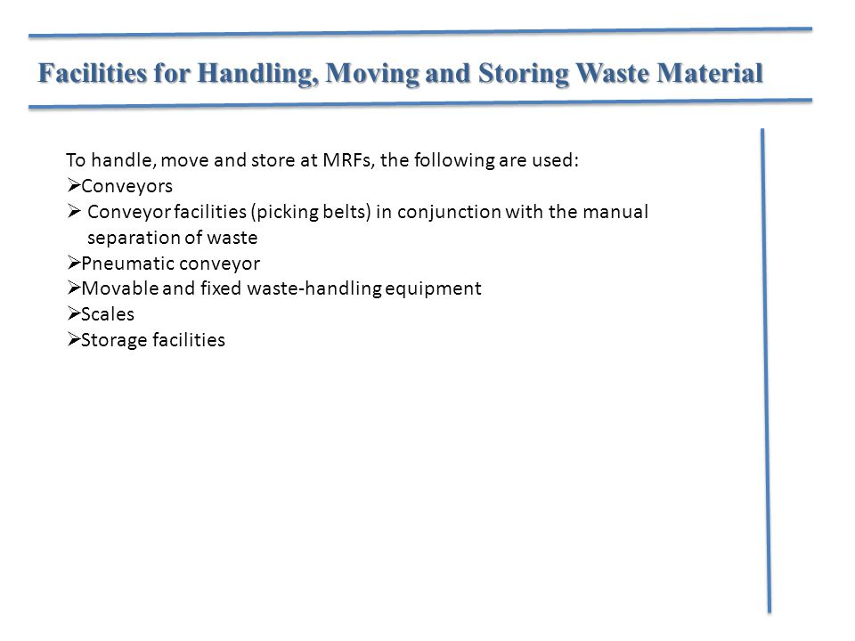 Facilities for Handling, Moving and Storing Waste Material To handle, move and store at MRFs, the following are used:  Conveyors  Conveyor facilitie