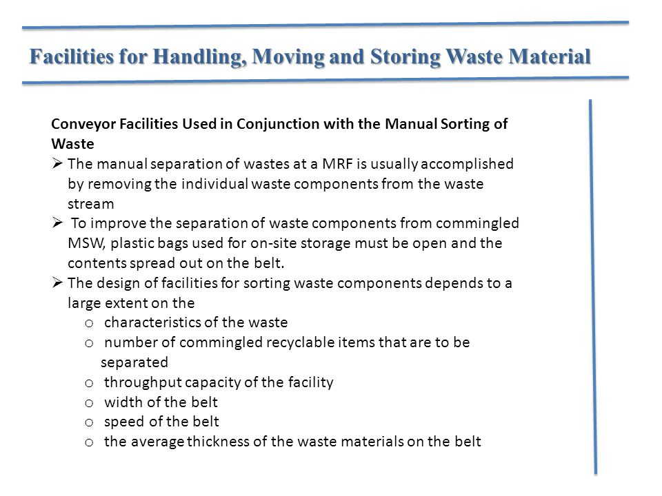 Facilities for Handling, Moving and Storing Waste Material Conveyor Facilities Used in Conjunction with the Manual Sorting of Waste  The manual separation of wastes at a MRF is usually accomplished by removing the individual waste components from the waste stream  To improve the separation of waste components from commingled MSW, plastic bags used for on-site storage must be open and the contents spread out on the belt.