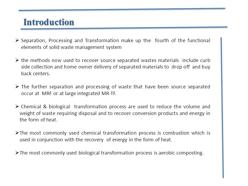 Introduction  Separation, Processing and Transformation make up the fourth of the functional elements of solid waste management system  the methods