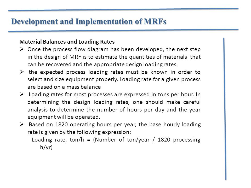 Material Balances and Loading Rates  Once the process flow diagram has been developed, the next step in the design of MRF is to estimate the quantities of materials that can be recovered and the appropriate design loading rates.