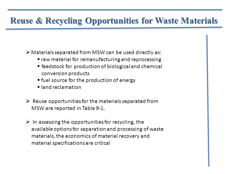Reuse & Recycling Opportunities for Waste Materials  Materials separated from MSW can be used directly as:  raw material for remanufacturing and reprocessing  feedstock for production of biological and chemical conversion products  fuel source for the production of energy  land reclamation  Reuse opportunities for the materials separated from MSW are reported in Table 9-1.