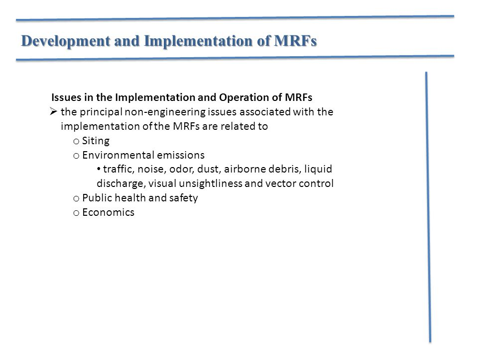 Development and Implementation of MRFs Issues in the Implementation and Operation of MRFs  the principal non-engineering issues associated with the implementation of the MRFs are related to o Siting o Environmental emissions traffic, noise, odor, dust, airborne debris, liquid discharge, visual unsightliness and vector control o Public health and safety o Economics
