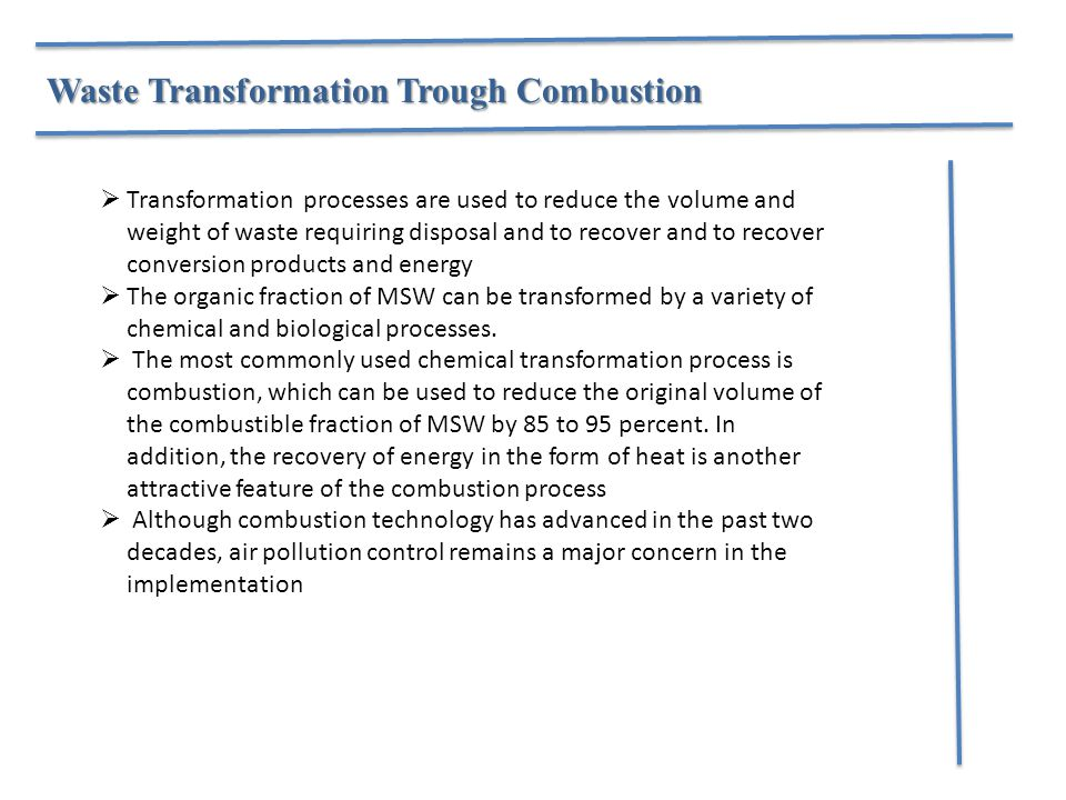 Waste Transformation Trough Combustion  Transformation processes are used to reduce the volume and weight of waste requiring disposal and to recover and to recover conversion products and energy  The organic fraction of MSW can be transformed by a variety of chemical and biological processes.