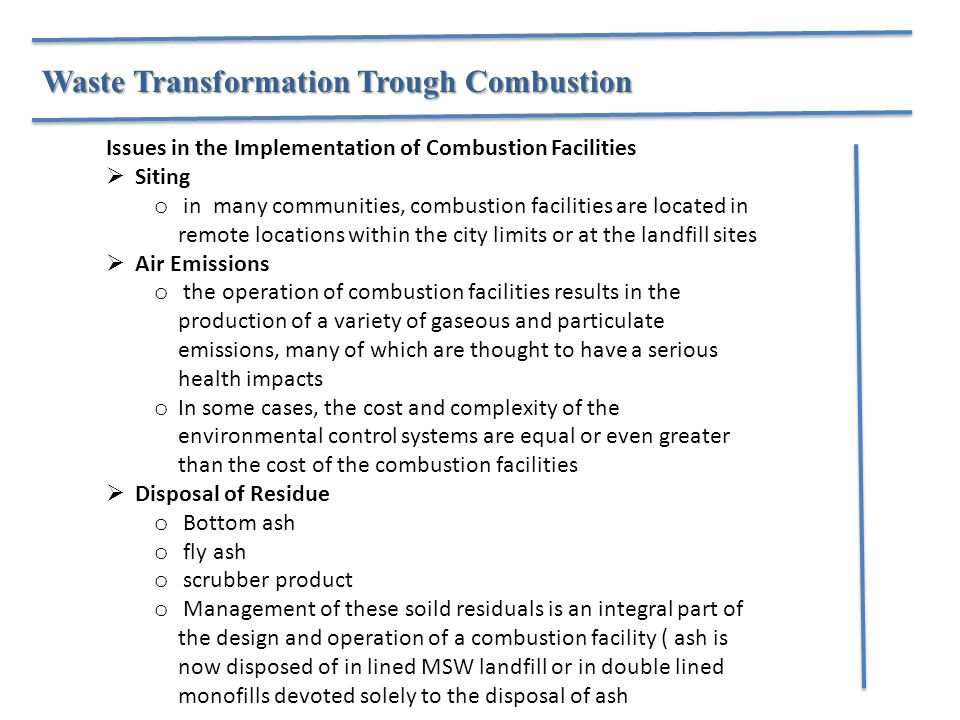 Issues in the Implementation of Combustion Facilities  Siting o in many communities, combustion facilities are located in remote locations within the city limits or at the landfill sites  Air Emissions o the operation of combustion facilities results in the production of a variety of gaseous and particulate emissions, many of which are thought to have a serious health impacts o In some cases, the cost and complexity of the environmental control systems are equal or even greater than the cost of the combustion facilities  Disposal of Residue o Bottom ash o fly ash o scrubber product o Management of these soild residuals is an integral part of the design and operation of a combustion facility ( ash is now disposed of in lined MSW landfill or in double lined monofills devoted solely to the disposal of ash