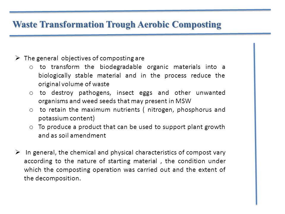 Waste Transformation Trough Aerobic Composting  The general objectives of composting are o to transform the biodegradable organic materials into a biologically stable material and in the process reduce the original volume of waste o to destroy pathogens, insect eggs and other unwanted organisms and weed seeds that may present in MSW o to retain the maximum nutrients ( nitrogen, phosphorus and potassium content) o To produce a product that can be used to support plant growth and as soil amendment  In general, the chemical and physical characteristics of compost vary according to the nature of starting material, the condition under which the composting operation was carried out and the extent of the decomposition.