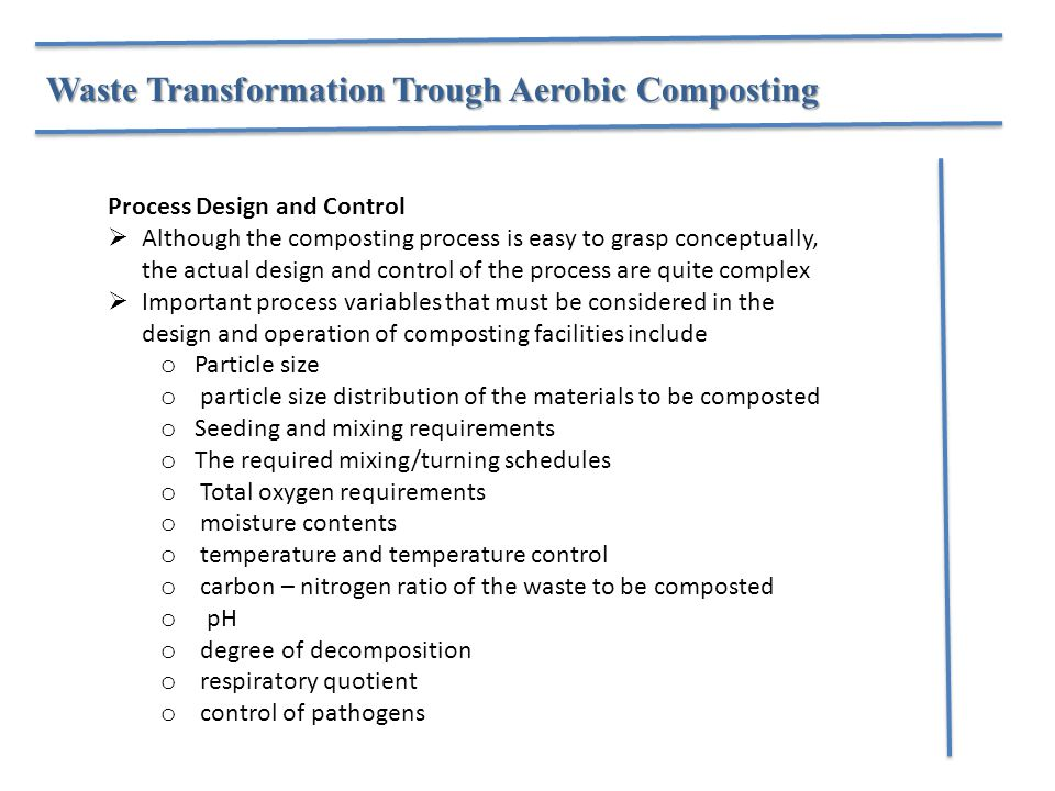 Process Design and Control  Although the composting process is easy to grasp conceptually, the actual design and control of the process are quite complex  Important process variables that must be considered in the design and operation of composting facilities include o Particle size o particle size distribution of the materials to be composted o Seeding and mixing requirements o The required mixing/turning schedules o Total oxygen requirements o moisture contents o temperature and temperature control o carbon – nitrogen ratio of the waste to be composted o pH o degree of decomposition o respiratory quotient o control of pathogens