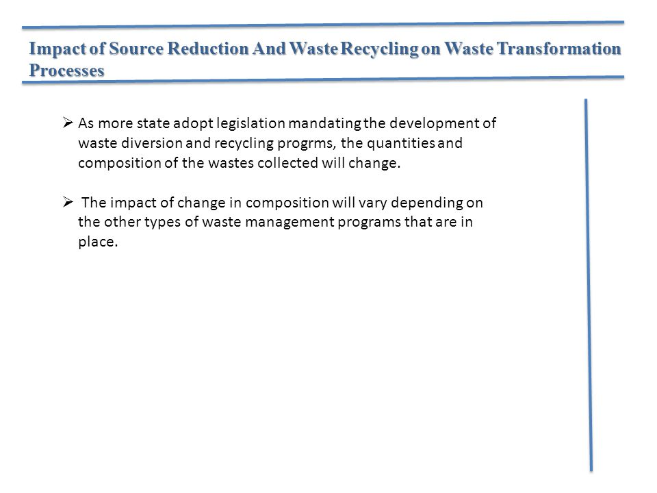 Impact of Source Reduction And Waste Recycling on Waste Transformation Processes  As more state adopt legislation mandating the development of waste diversion and recycling progrms, the quantities and composition of the wastes collected will change.