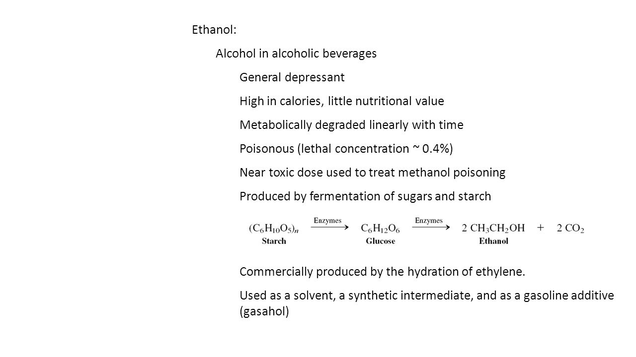 Ethanol: Alcohol in alcoholic beverages General depressant High in calories, little nutritional value Metabolically degraded linearly with time Poisonous (lethal concentration ~ 0.4%) Near toxic dose used to treat methanol poisoning Produced by fermentation of sugars and starch Commercially produced by the hydration of ethylene.