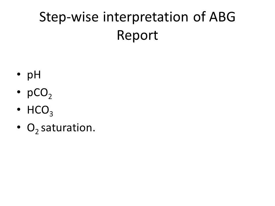 Step-wise interpretation of ABG Report pH pCO 2 HCO 3 O 2 saturation.