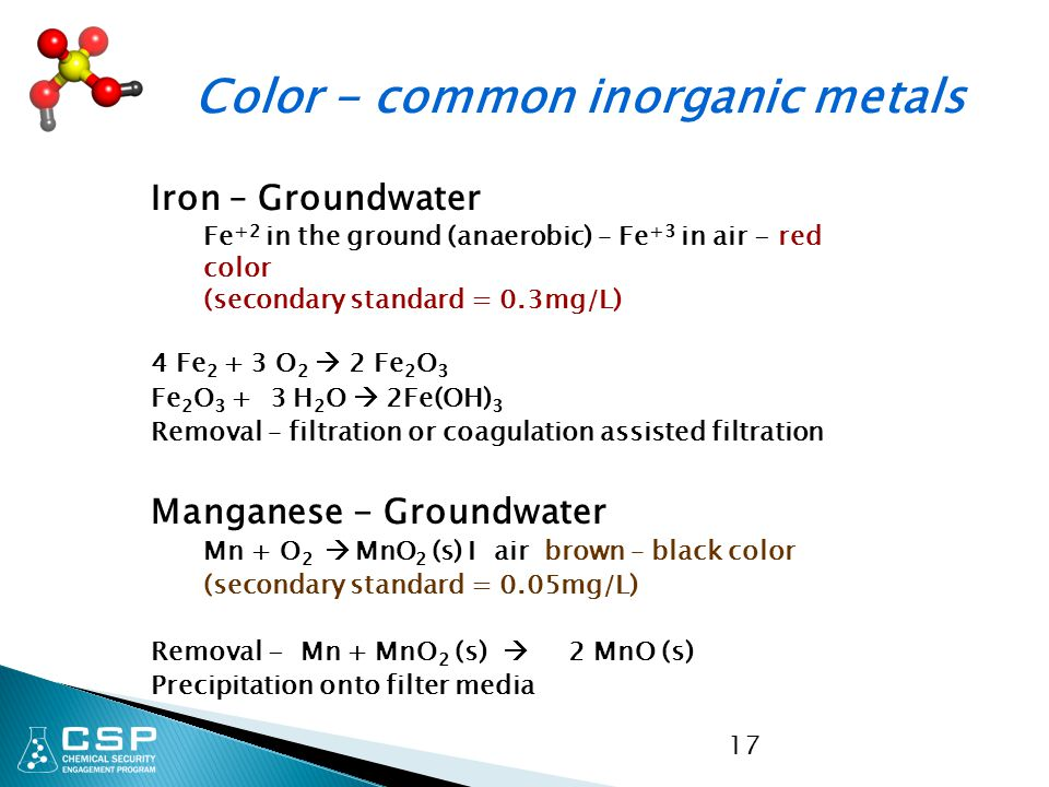 17 Color - common inorganic metals Iron – Groundwater Fe +2 in the ground (anaerobic) – Fe +3 in air - red color (secondary standard = 0.3mg/L) 4 Fe 2 + 3 O 2  2 Fe 2 O 3 Fe 2 O 3 + 3 H 2 O  2Fe(OH) 3 Removal – filtration or coagulation assisted filtration Manganese - Groundwater Mn + O 2  MnO 2 (s) I air brown – black color (secondary standard = 0.05mg/L) Removal - Mn + MnO 2 (s)  2 MnO (s) Precipitation onto filter media