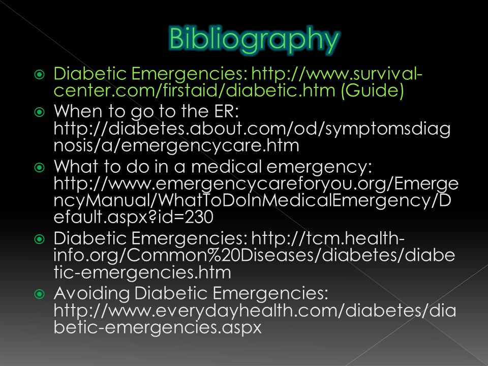  Diabetic Emergencies: http://www.survival- center.com/firstaid/diabetic.htm (Guide)  When to go to the ER: http://diabetes.about.com/od/symptomsdiag nosis/a/emergencycare.htm  What to do in a medical emergency: http://www.emergencycareforyou.org/Emerge ncyManual/WhatToDoInMedicalEmergency/D efault.aspx id=230  Diabetic Emergencies: http://tcm.health- info.org/Common%20Diseases/diabetes/diabe tic-emergencies.htm  Avoiding Diabetic Emergencies: http://www.everydayhealth.com/diabetes/dia betic-emergencies.aspx