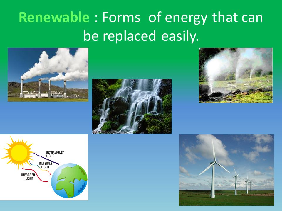 Renewable : Forms of energy that can be replaced easily.