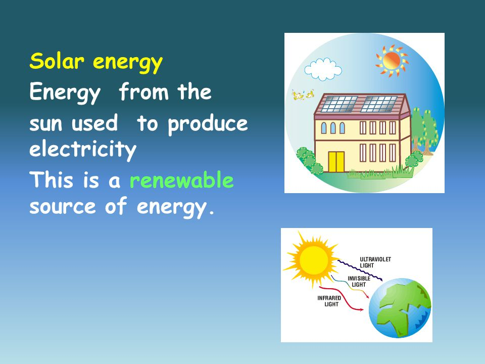 Solar energy Energy from the sun used to produce electricity This is a renewable source of energy.
