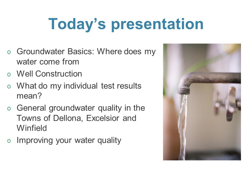 Today's presentation o o Groundwater Basics: Where does my water come from o o Well Construction o o What do my individual test results mean? o o Gene