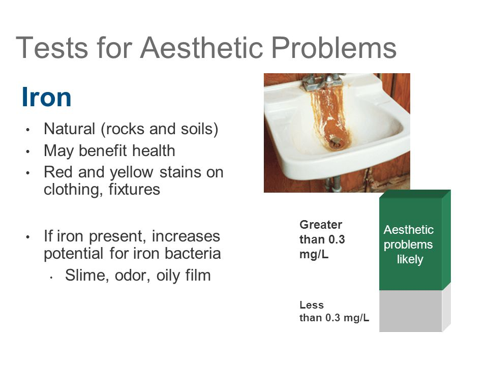 Tests for Aesthetic Problems Natural (rocks and soils) May benefit health Red and yellow stains on clothing, fixtures If iron present, increases poten