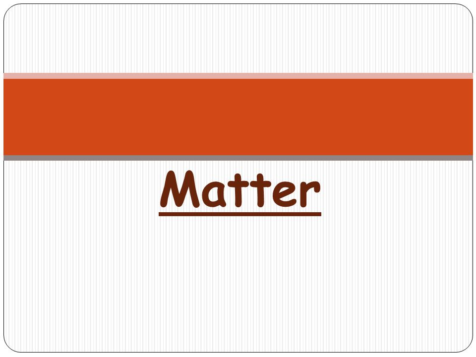 1.Matter-Anything that takes up space and has mass.
