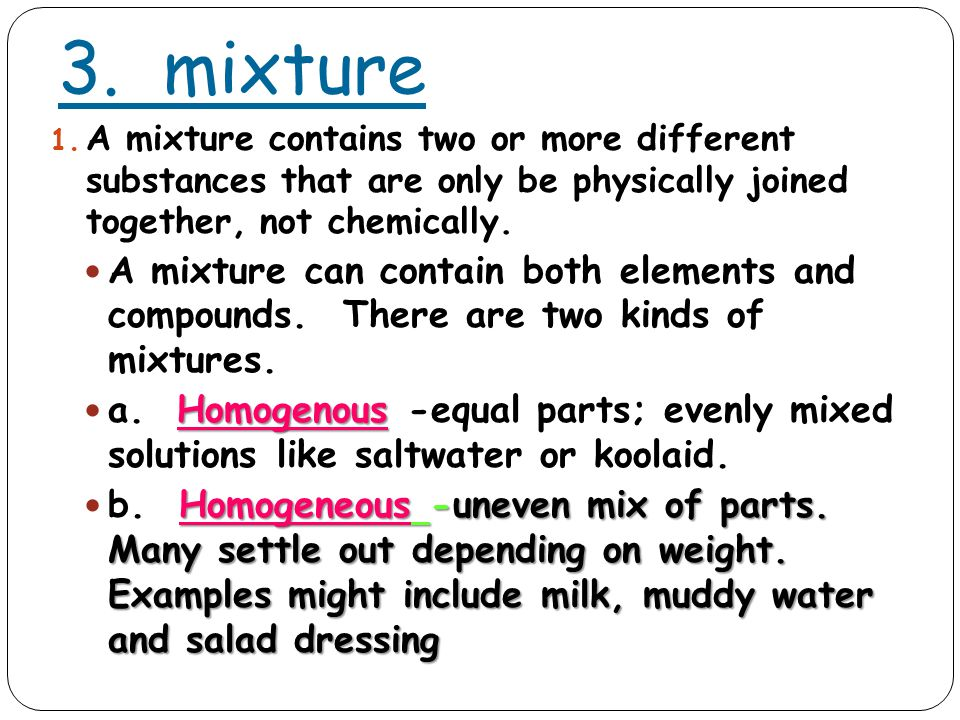3. mixture 1. A mixture contains two or more different substances that are only be physically joined together, not chemically. A mixture can contain b
