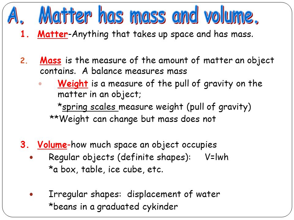 1. Matter-Anything that takes up space and has mass. 2. Mass is the measure of the amount of matter an object contains. A balance measures mass Weight