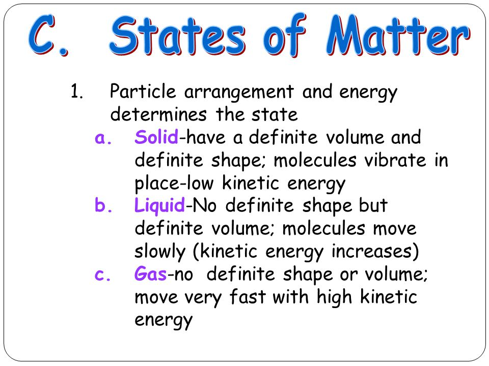 1.Particle arrangement and energy determines the state a.Solid-have a definite volume and definite shape; molecules vibrate in place-low kinetic energ