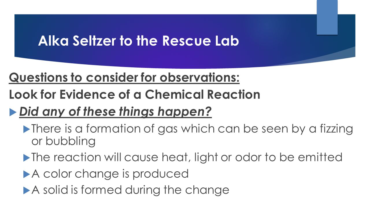 Alka Seltzer to the Rescue Lab Questions to consider for observations: Look for Evidence of a Chemical Reaction  Did any of these things happen.