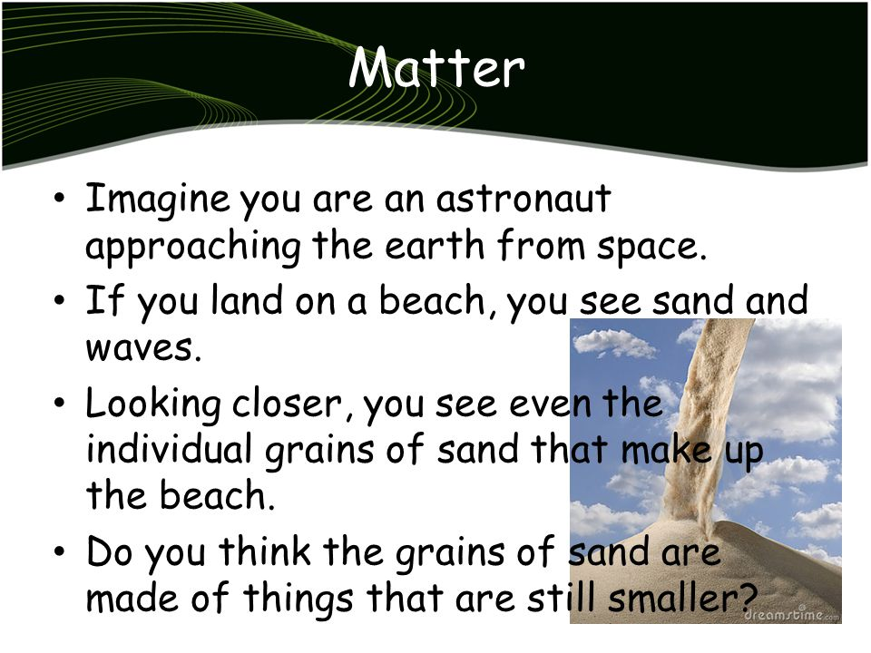 Particle Model of Matter Grains of sand and everything else you see, hear, smell, touch, and taste are made of matter.