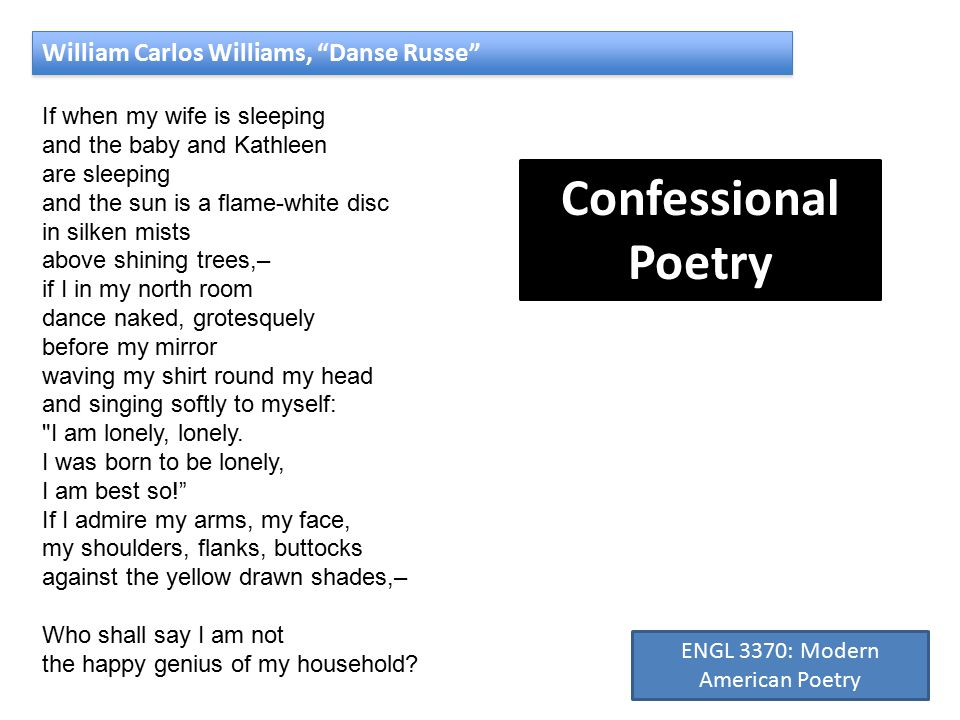 William Carlos Williams, Danse Russe If when my wife is sleeping and the baby and Kathleen are sleeping and the sun is a flame-white disc in silken mists above shining trees,– if I in my north room dance naked, grotesquely before my mirror waving my shirt round my head and singing softly to myself: I am lonely, lonely.