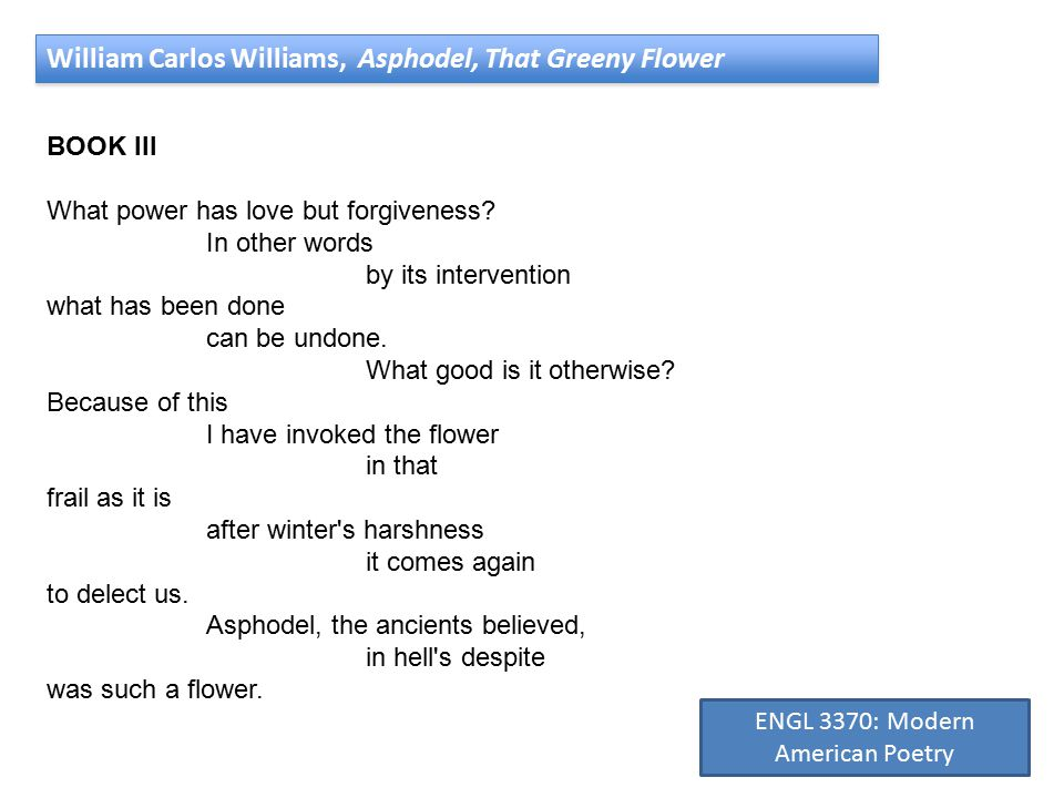 William Carlos Williams, Asphodel, That Greeny Flower BOOK III What power has love but forgiveness.