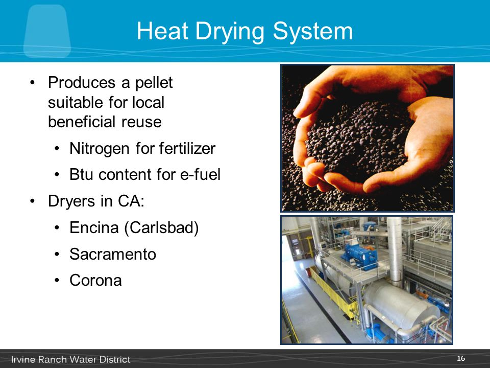 Heat Drying System Produces a pellet suitable for local beneficial reuse Nitrogen for fertilizer Btu content for e-fuel Dryers in CA: Encina (Carlsbad