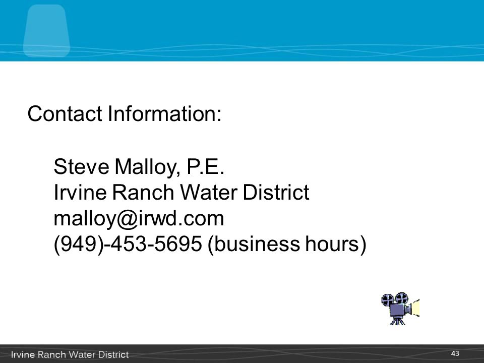 43 Contact Information: Steve Malloy, P.E. Irvine Ranch Water District malloy@irwd.com (949)-453-5695 (business hours)