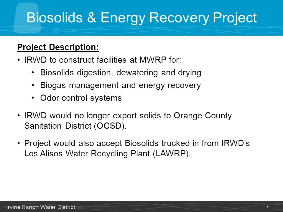 Project Description: IRWD to construct facilities at MWRP for: Biosolids digestion, dewatering and drying Biogas management and energy recovery Odor c