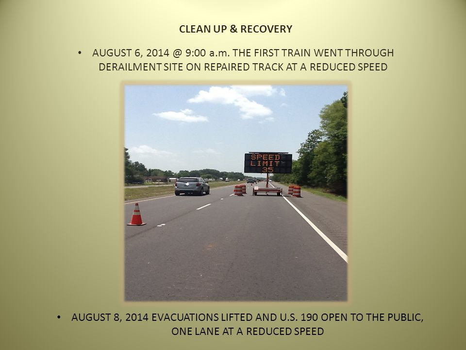 AUGUST 6, 2014 @ 9:00 a.m. THE FIRST TRAIN WENT THROUGH DERAILMENT SITE ON REPAIRED TRACK AT A REDUCED SPEED AUGUST 8, 2014 EVACUATIONS LIFTED AND U.S