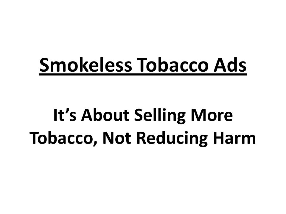 Smokeless Tobacco Ads It's About Selling More Tobacco, Not Reducing Harm