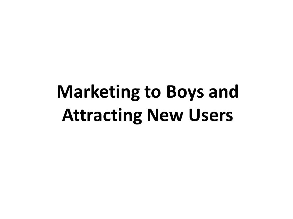 Marketing to Boys and Attracting New Users