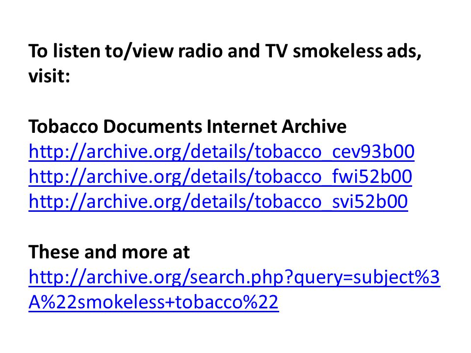 To listen to/view radio and TV smokeless ads, visit: Tobacco Documents Internet Archive http://archive.org/details/tobacco_cev93b00 http://archive.org/details/tobacco_fwi52b00 http://archive.org/details/tobacco_svi52b00 These and more at http://archive.org/search.php?query=subject%3 A%22smokeless+tobacco%22