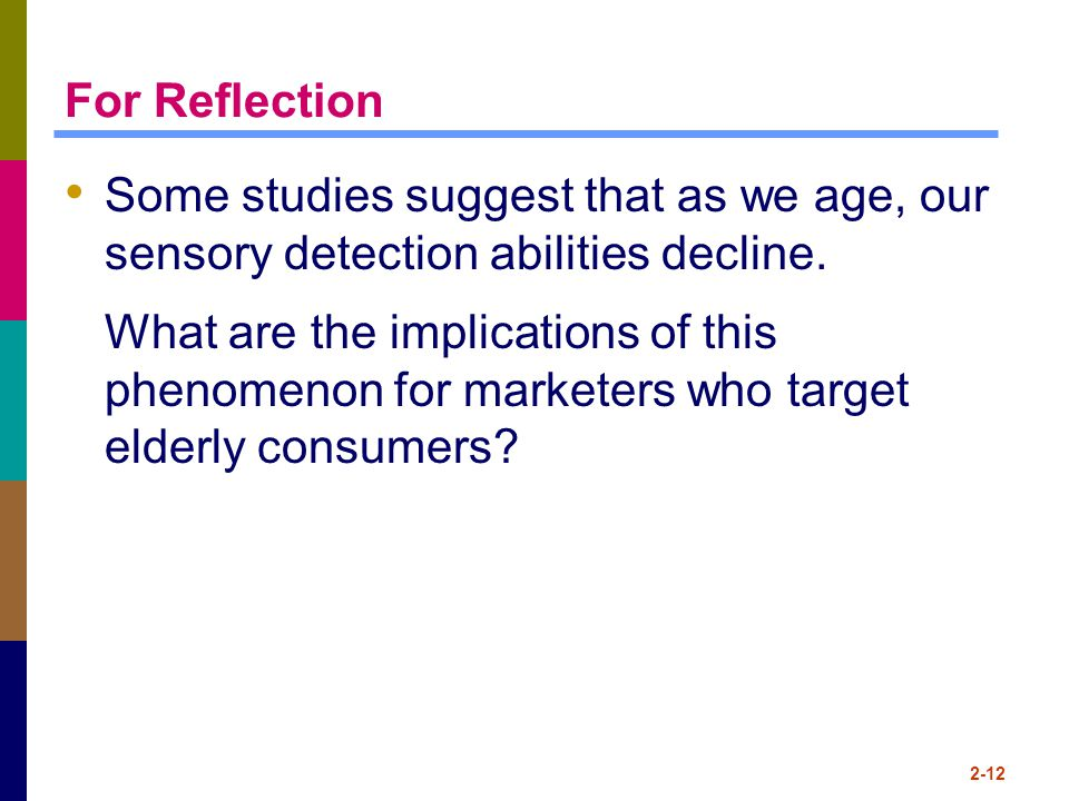 For Reflection Some studies suggest that as we age, our sensory detection abilities decline. What are the implications of this phenomenon for marketer