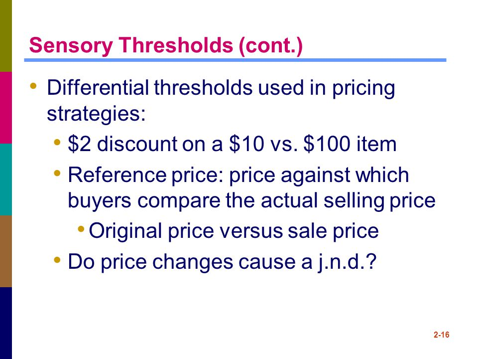 2-16 Sensory Thresholds (cont.) Differential thresholds used in pricing strategies: $2 discount on a $10 vs. $100 item Reference price: price against