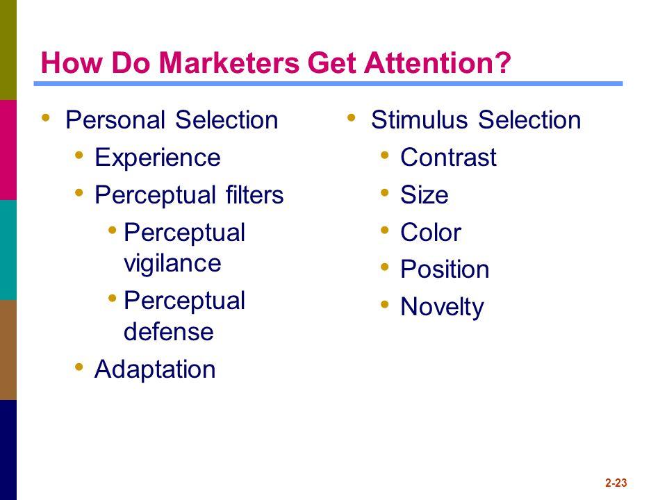 How Do Marketers Get Attention? Personal Selection Experience Perceptual filters Perceptual vigilance Perceptual defense Adaptation Stimulus Selection