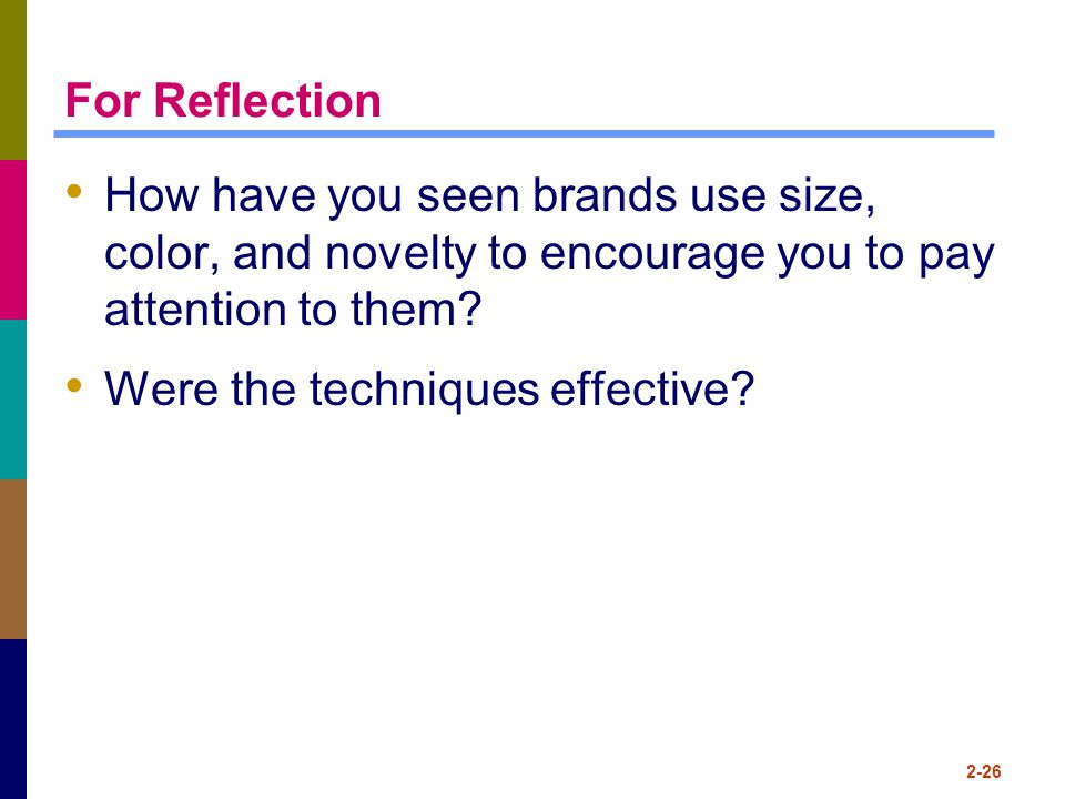 For Reflection How have you seen brands use size, color, and novelty to encourage you to pay attention to them? Were the techniques effective? 2-26