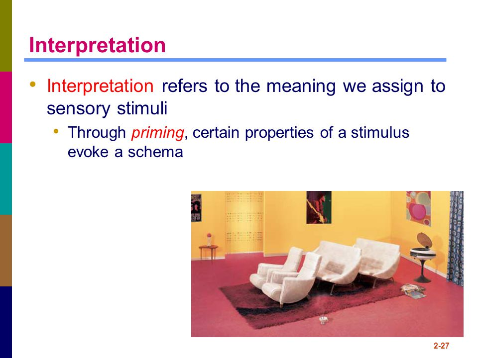2-27 Interpretation Interpretation refers to the meaning we assign to sensory stimuli Through priming, certain properties of a stimulus evoke a schema